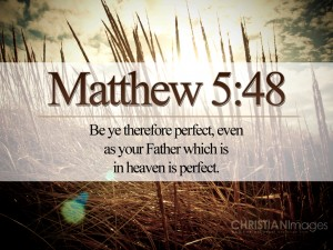 Be ye therefore perfect. . . .