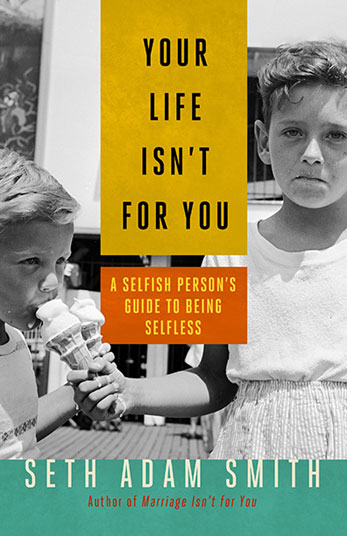 Seth Adam Smith: Your Life Isn't For You